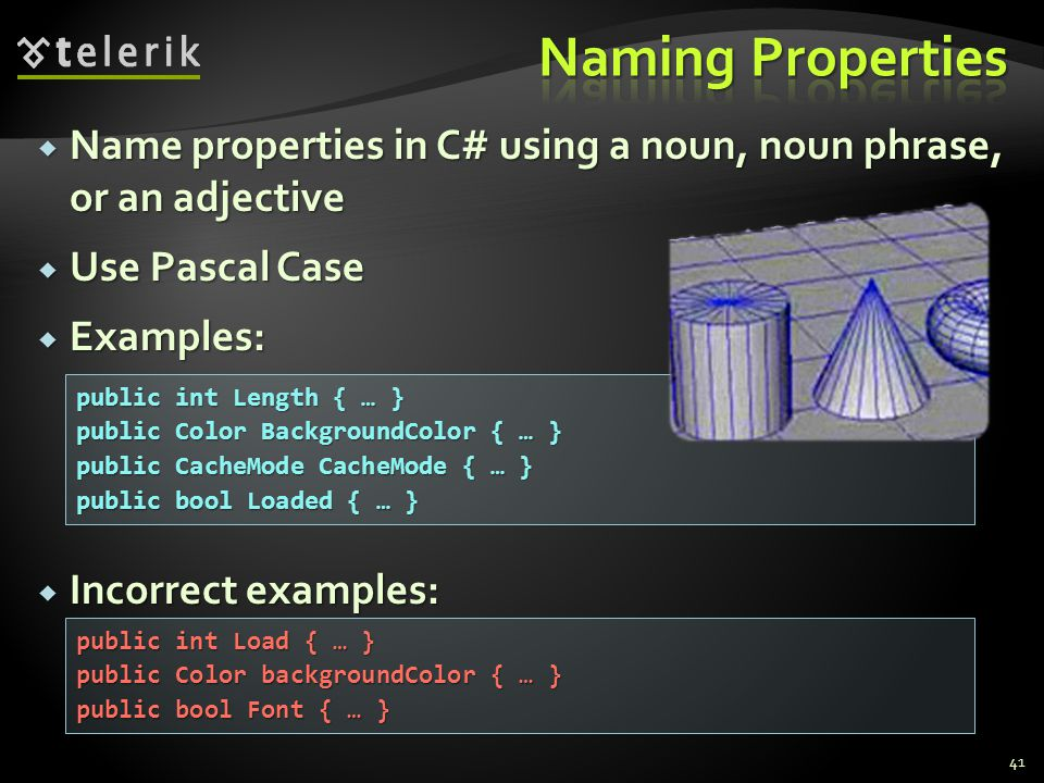 Name properties in C# using a noun, noun phrase, or an adjective Name properties in C# using a noun, noun phrase, or an adjective Use Pascal Case Use Pascal Case Examples: Examples: Incorrect examples: Incorrect examples: 41 public int Length { … } public Color BackgroundColor { … } public CacheMode CacheMode { … } public bool Loaded { … } public int Load { … } public Color backgroundColor { … } public bool Font { … }