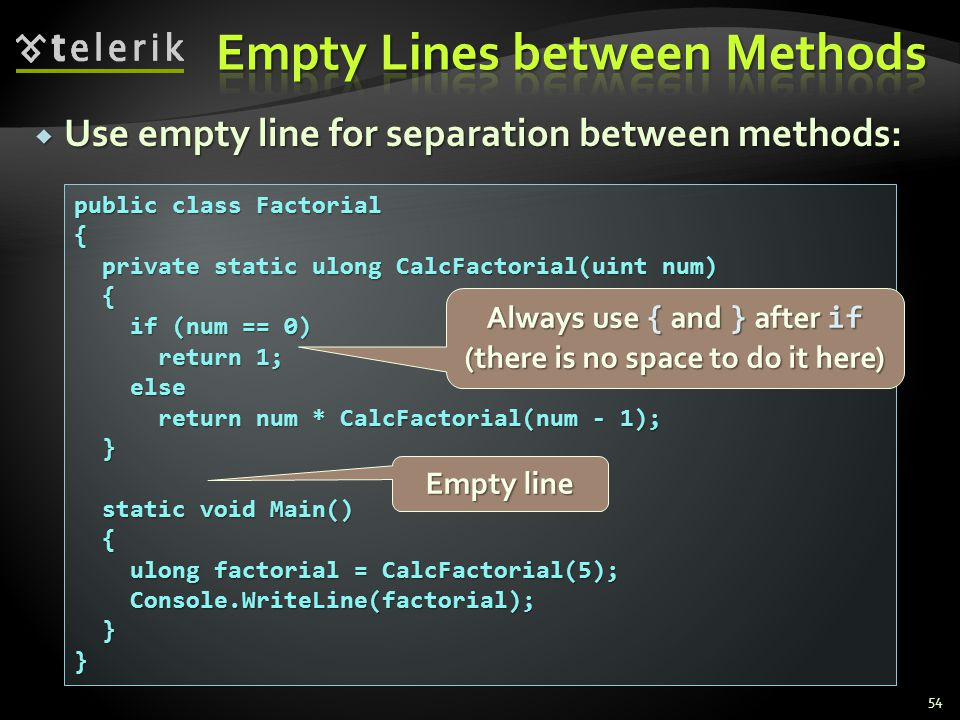 Use empty line for separation between methods: Use empty line for separation between methods: 54 public class Factorial { private static ulong CalcFactorial(uint num) private static ulong CalcFactorial(uint num) { if (num == 0) if (num == 0) return 1; return 1; else else return num * CalcFactorial(num - 1); return num * CalcFactorial(num - 1); } static void Main() static void Main() { ulong factorial = CalcFactorial(5); ulong factorial = CalcFactorial(5); Console.WriteLine(factorial); Console.WriteLine(factorial); }} Empty line Always use { and } after if (there is no space to do it here)