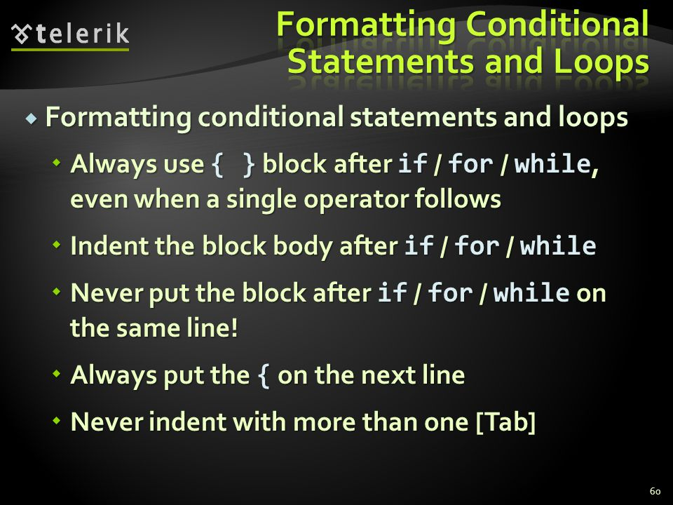 Formatting conditional statements and loops Formatting conditional statements and loops Always use { } block after if / for / while, even when a single operator follows Always use { } block after if / for / while, even when a single operator follows Indent the block body after if / for / while Indent the block body after if / for / while Never put the block after if / for / while on the same line.