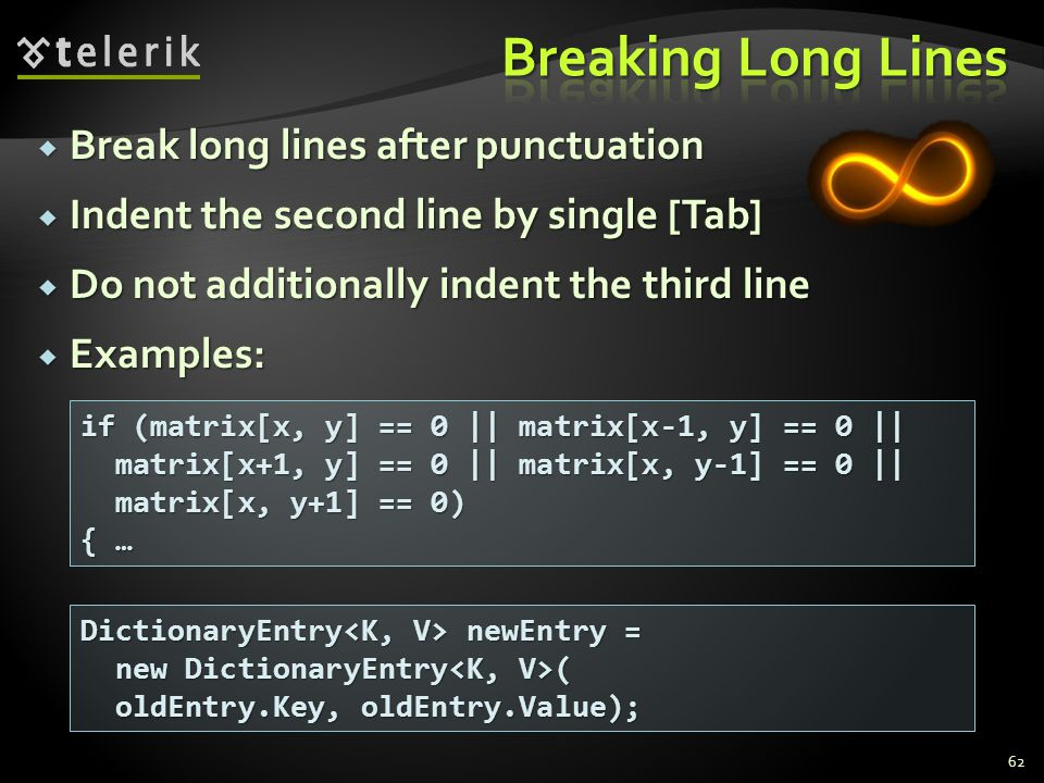 Break long lines after punctuation Break long lines after punctuation Indent the second line by single [Tab] Indent the second line by single [Tab] Do not additionally indent the third line Do not additionally indent the third line Examples: Examples: 62 DictionaryEntry newEntry = new DictionaryEntry ( new DictionaryEntry ( oldEntry.Key, oldEntry.Value); oldEntry.Key, oldEntry.Value); if (matrix[x, y] == 0 || matrix[x-1, y] == 0 || matrix[x+1, y] == 0 || matrix[x, y-1] == 0 || matrix[x+1, y] == 0 || matrix[x, y-1] == 0 || matrix[x, y+1] == 0) matrix[x, y+1] == 0) { …