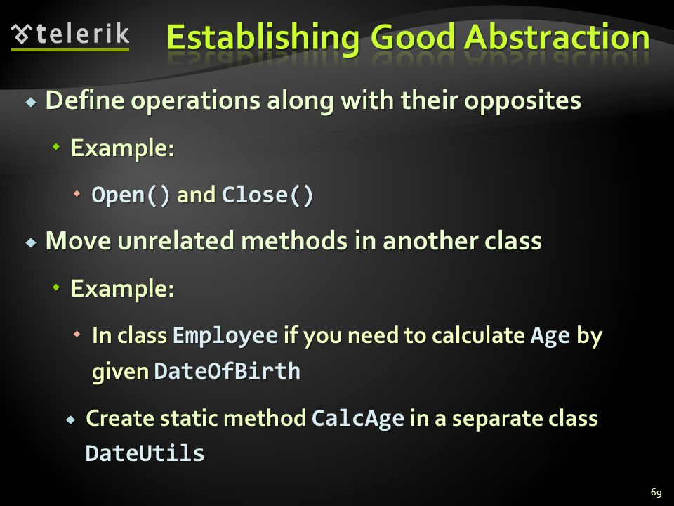 Define operations along with their opposites Define operations along with their opposites Example: Example: Open() and Close() Open() and Close() Move unrelated methods in another class Move unrelated methods in another class Example: Example: In class Employee if you need to calculate Age by given DateOfBirth In class Employee if you need to calculate Age by given DateOfBirth Create static method CalcAge in a separate class DateUtils Create static method CalcAge in a separate class DateUtils 69
