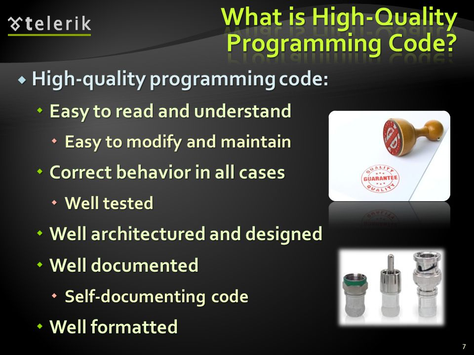 High-quality programming code: High-quality programming code: Easy to read and understand Easy to read and understand Easy to modify and maintain Easy to modify and maintain Correct behavior in all cases Correct behavior in all cases Well tested Well tested Well architectured and designed Well architectured and designed Well documented Well documented Self-documenting code Self-documenting code Well formatted Well formatted 7