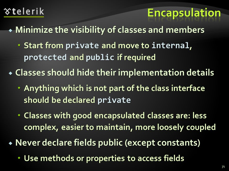 Minimize the visibility of classes and members Minimize the visibility of classes and members Start from private and move to internal, protected and public if required Start from private and move to internal, protected and public if required Classes should hide their implementation details Classes should hide their implementation details Anything which is not part of the class interface should be declared private Anything which is not part of the class interface should be declared private Classes with good encapsulated classes are: less complex, easier to maintain, more loosely coupled Classes with good encapsulated classes are: less complex, easier to maintain, more loosely coupled Never declare fields public (except constants) Never declare fields public (except constants) Use methods or properties to access fields Use methods or properties to access fields 71