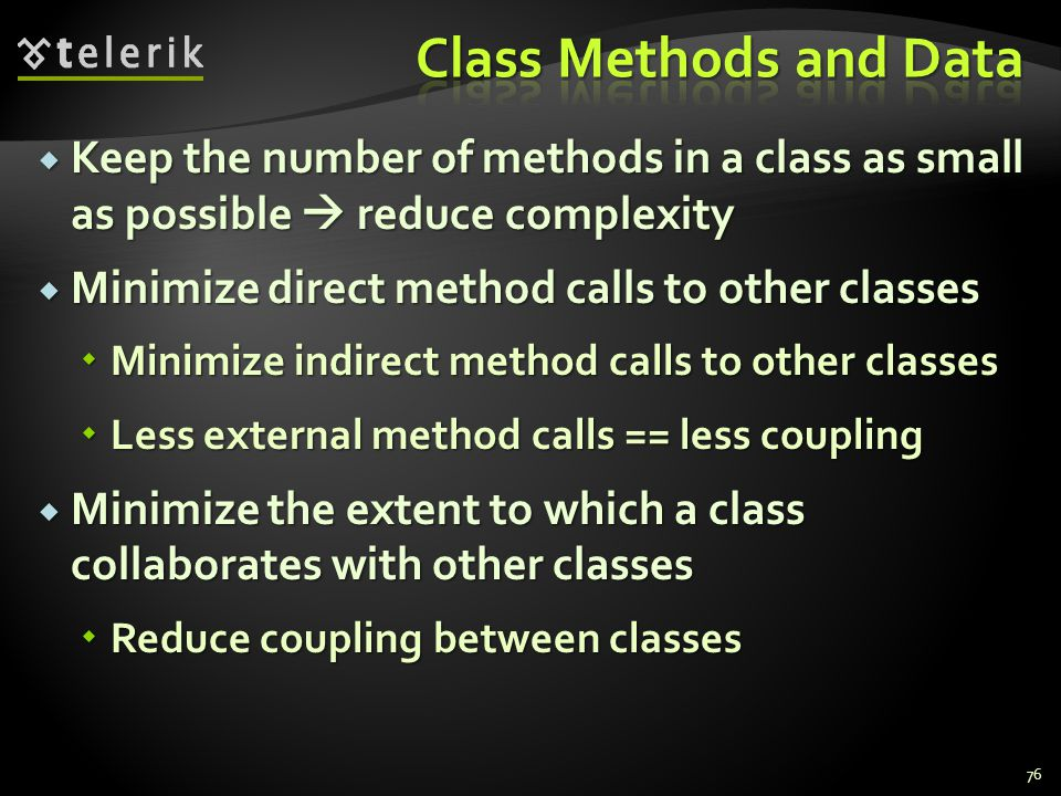 Keep the number of methods in a class as small as possible reduce complexity Keep the number of methods in a class as small as possible reduce complexity Minimize direct method calls to other classes Minimize direct method calls to other classes Minimize indirect method calls to other classes Minimize indirect method calls to other classes Less external method calls == less coupling Less external method calls == less coupling Minimize the extent to which a class collaborates with other classes Minimize the extent to which a class collaborates with other classes Reduce coupling between classes Reduce coupling between classes 76