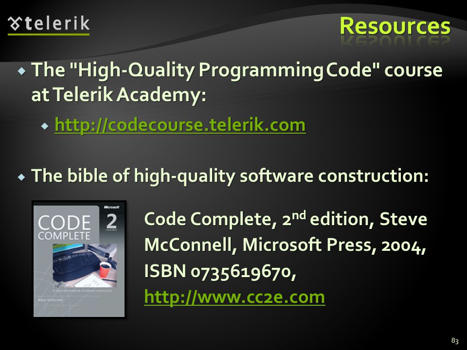 The bible of high-quality software construction: The bible of high-quality software construction: 83 Code Complete, 2 nd edition, Steve McConnell, Microsoft Press, 2004, ISBN 0735619670, Code Complete, 2 nd edition, Steve McConnell, Microsoft Press, 2004, ISBN 0735619670, http://www.cc2e.com http://www.cc2e.com The High-Quality Programming Code course at Telerik Academy: The High-Quality Programming Code course at Telerik Academy: http://codecourse.telerik.com http://codecourse.telerik.com http://codecourse.telerik.com