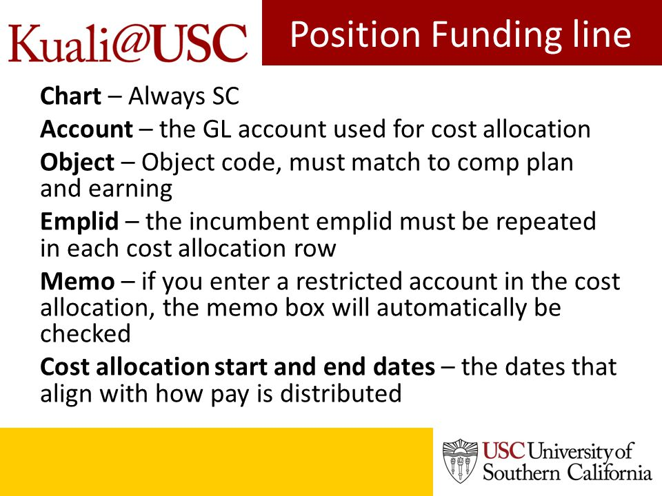 Position Funding line Chart – Always SC Account – the GL account used for cost allocation Object – Object code, must match to comp plan and earning Em