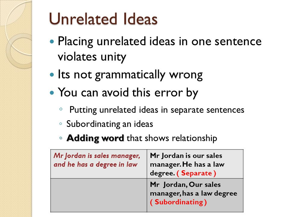 Unrelated Ideas Placing unrelated ideas in one sentence violates unity Its not grammatically wrong You can avoid this error by Putting unrelated ideas