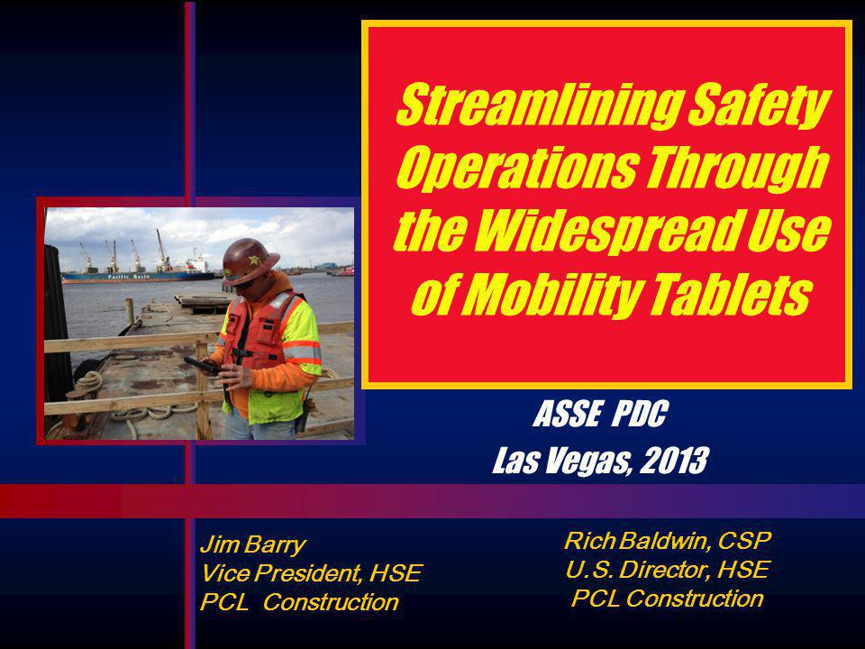 Streamlining Safety Operations Through the Widespread Use of Mobility Tablets Jim Barry Vice President, HSE PCL Construction ASSE PDC Las Vegas, 2013 Rich Baldwin, CSP U.S.
