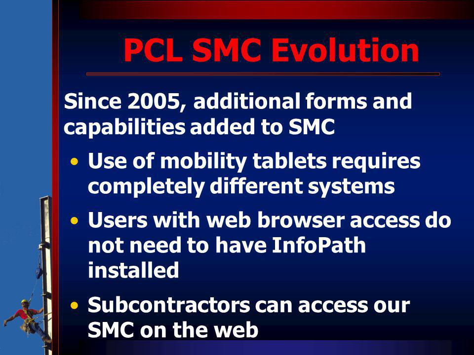 PCL SMC Evolution Since 2005, additional forms and capabilities added to SMC Use of mobility tablets requires completely different systems Users with web browser access do not need to have InfoPath installed Subcontractors can access our SMC on the web