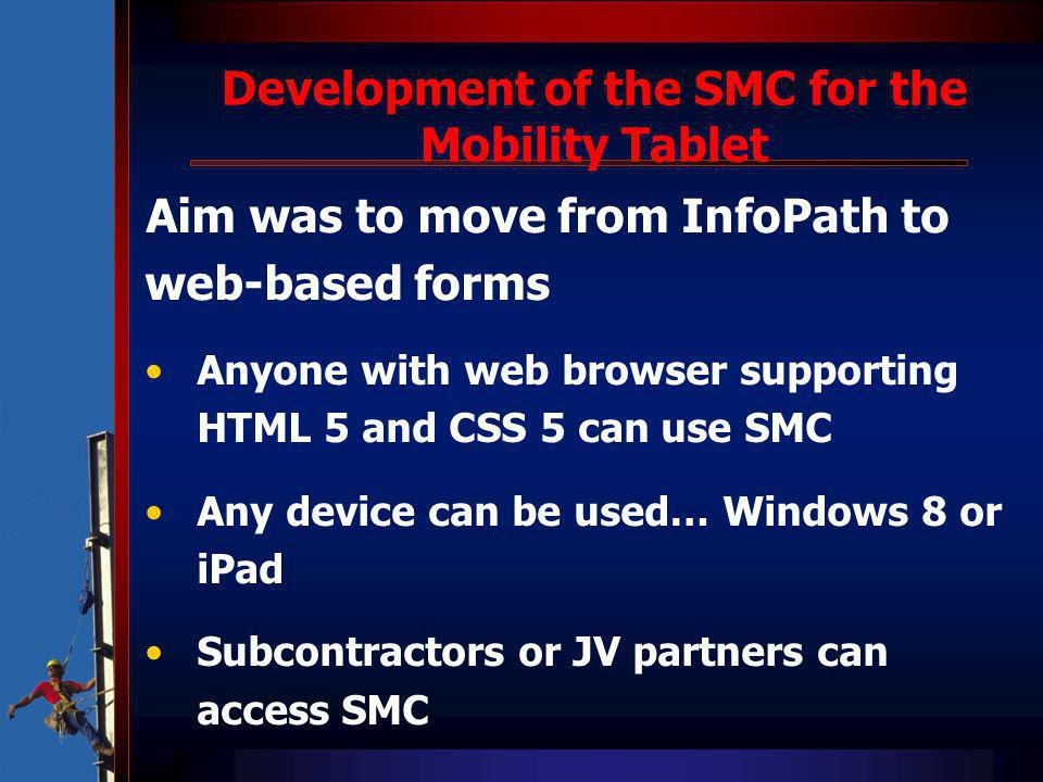Development of the SMC for the Mobility Tablet Aim was to move from InfoPath to web-based forms Anyone with web browser supporting HTML 5 and CSS 5 can use SMC Any device can be used… Windows 8 or iPad Subcontractors or JV partners can access SMC