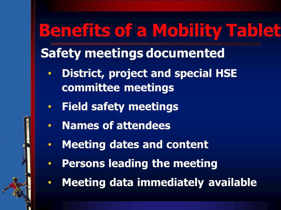 Benefits of a Mobility Tablet Safety meetings documented District, project and special HSE committee meetings Field safety meetings Names of attendees Meeting dates and content Persons leading the meeting Meeting data immediately available