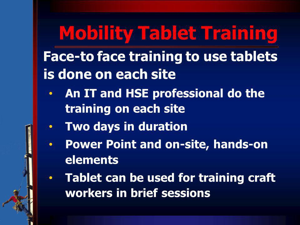 Face-to face training to use tablets is done on each site An IT and HSE professional do the training on each site Two days in duration Power Point and on-site, hands-on elements Tablet can be used for training craft workers in brief sessions
