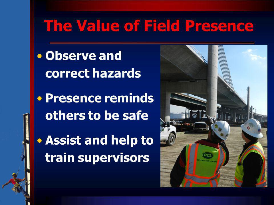 The Value of Field Presence Observe and correct hazards Presence reminds others to be safe Assist and help to train supervisors