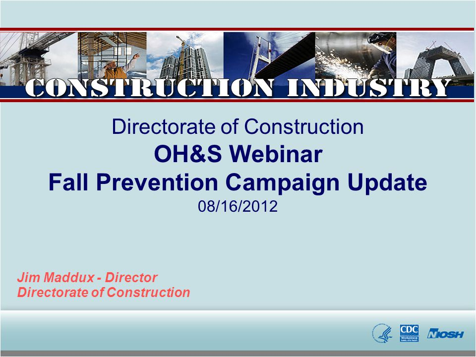 Directorate of Construction OH&S Webinar Fall Prevention Campaign Update 08/16/2012 Jim Maddux - Director Directorate of Construction