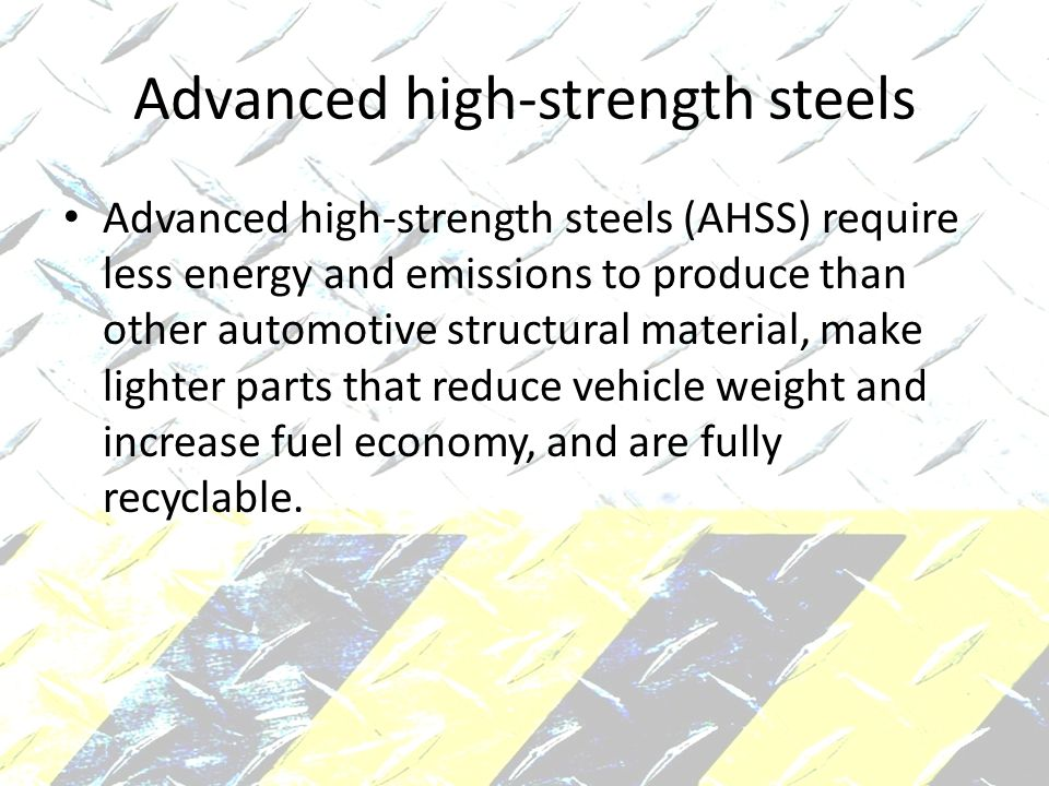 Advanced high-strength steels Advanced high-strength steels (AHSS) require less energy and emissions to produce than other automotive structural material, make lighter parts that reduce vehicle weight and increase fuel economy, and are fully recyclable.