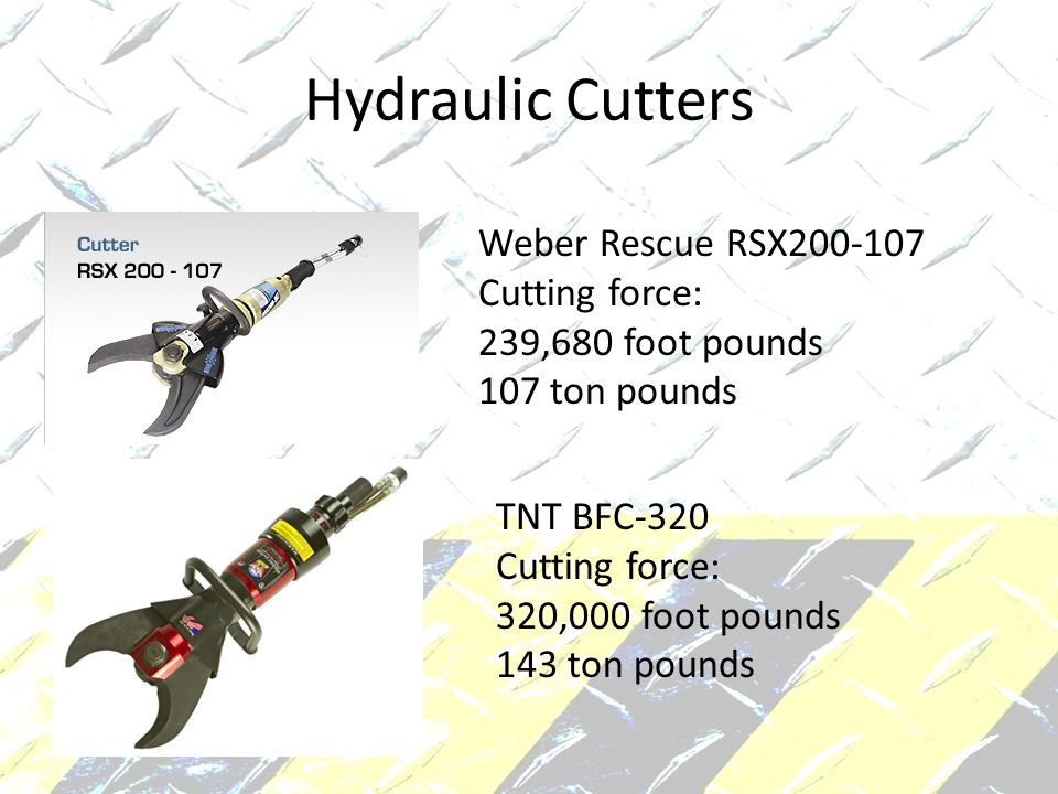 Hydraulic Cutters Weber Rescue RSX200-107 Cutting force: 239,680 foot pounds 107 ton pounds TNT BFC-320 Cutting force: 320,000 foot pounds 143 ton pounds