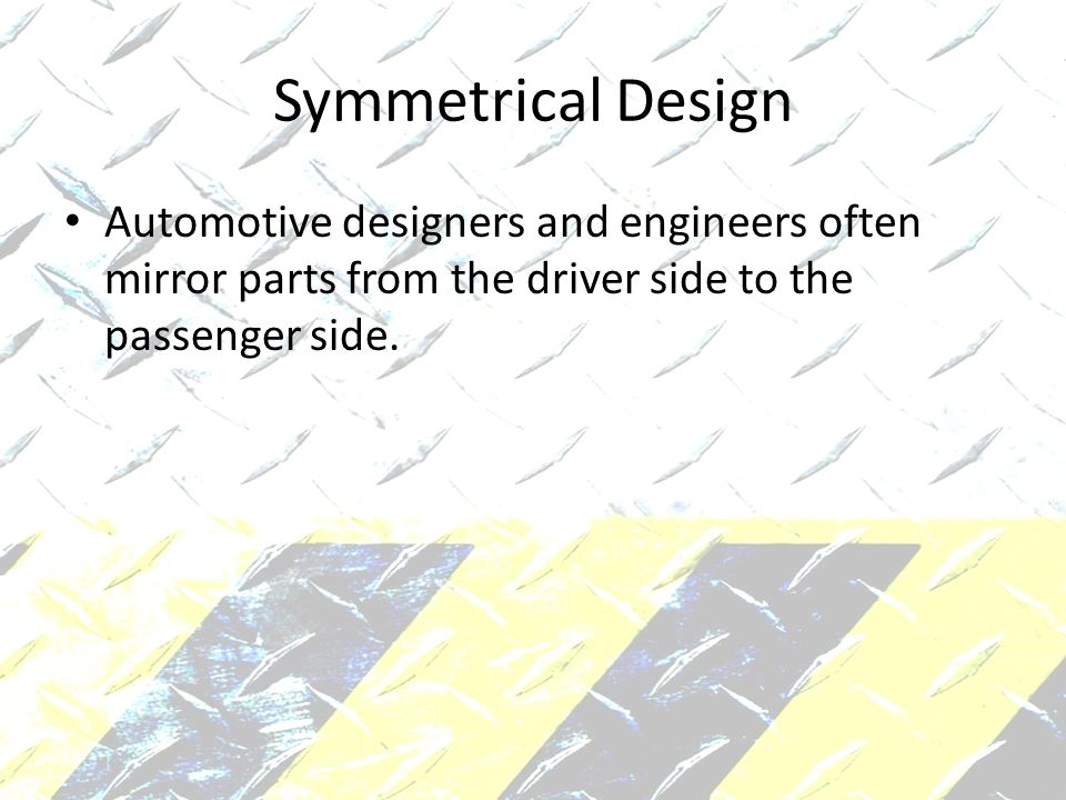 Symmetrical Design Automotive designers and engineers often mirror parts from the driver side to the passenger side.