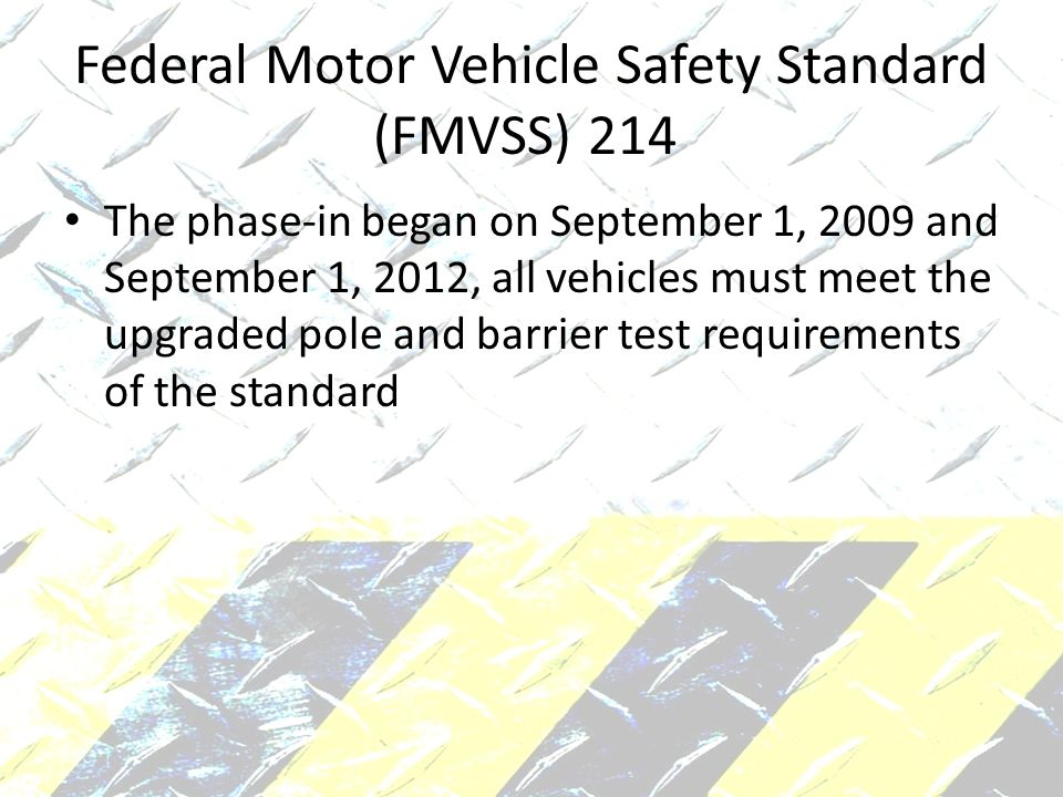 Federal Motor Vehicle Safety Standard (FMVSS) 214 The phase-in began on September 1, 2009 and September 1, 2012, all vehicles must meet the upgraded pole and barrier test requirements of the standard