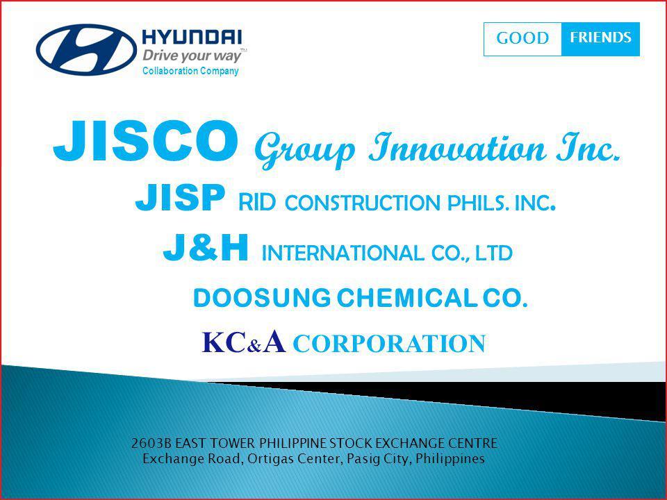 JISCO Group Innovation Inc. Collaboration Company GOOD FRIENDS JISP RID CONSTRUCTION PHILS. INC. J&H INTERNATIONAL CO., LTD DOOSUNG CHEMICAL CO. KC &