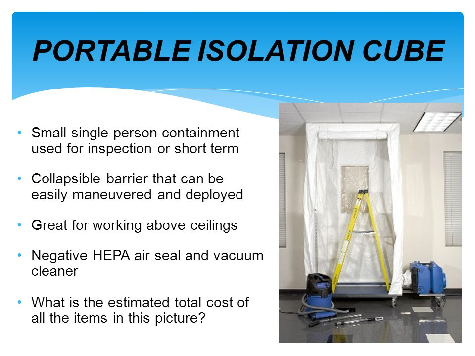 PORTABLE ISOLATION CUBE Small single person containment used for inspection or short term Collapsible barrier that can be easily maneuvered and deploy