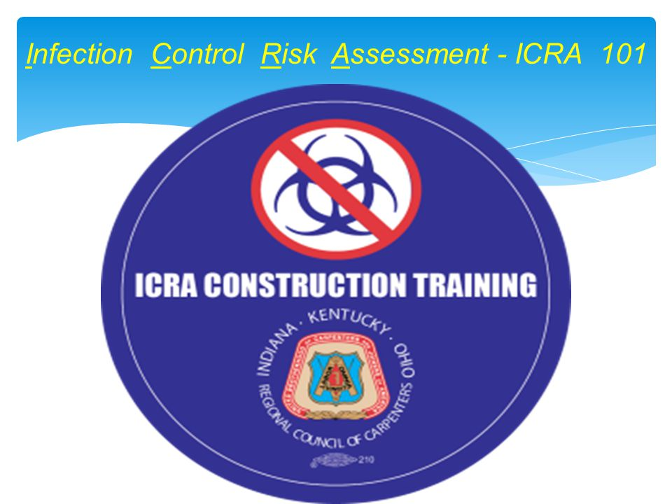 Infection Control Risk Assessment (ICRA) teams goal is to minimize risk of hospital acquired infections (secondary infections) Studies scope of work to be done and evaluates risk factors and potential hazards Matrix: Matches project type and patient risk group to determine work area classification ICRA forms – required by The Joint Commission (TJC) I.C.R.A.