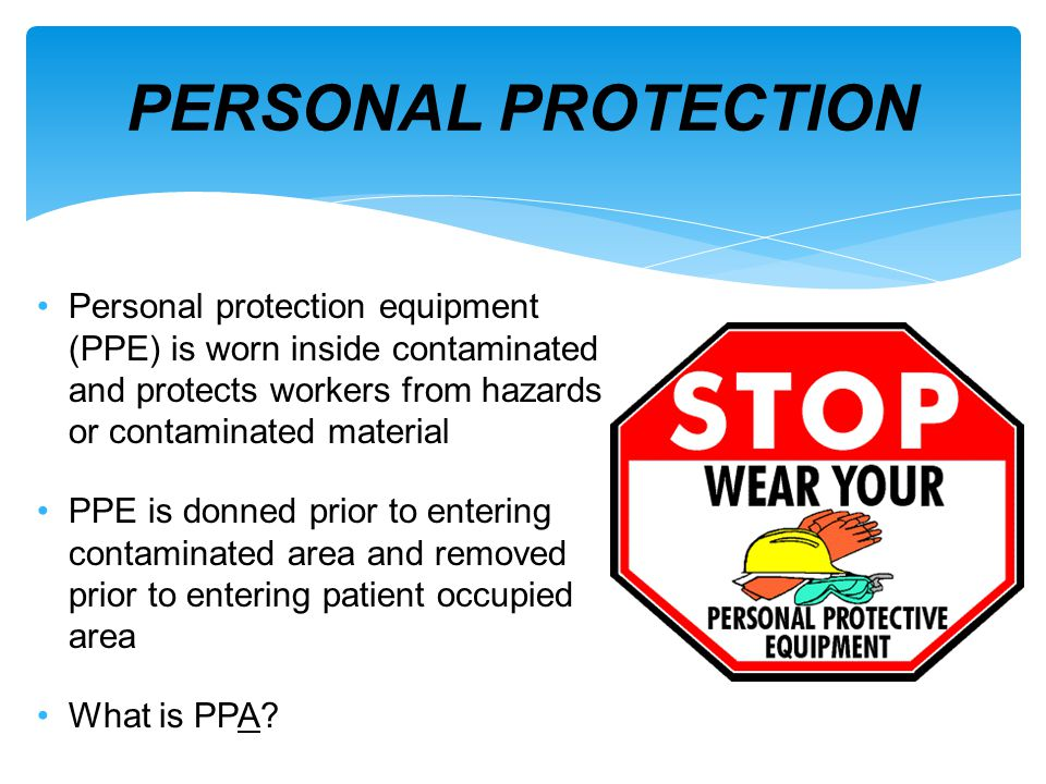 Personal protection equipment (PPE) is worn inside contaminated and protects workers from hazards or contaminated material PPE is donned prior to ente