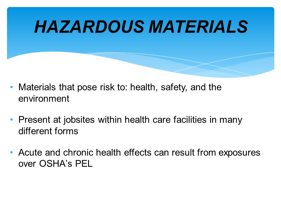 Materials that pose risk to: health, safety, and the environment Present at jobsites within health care facilities in many different forms Acute and chronic health effects can result from exposures over OSHAs PEL Permissible Exposure Levels – What is your level.