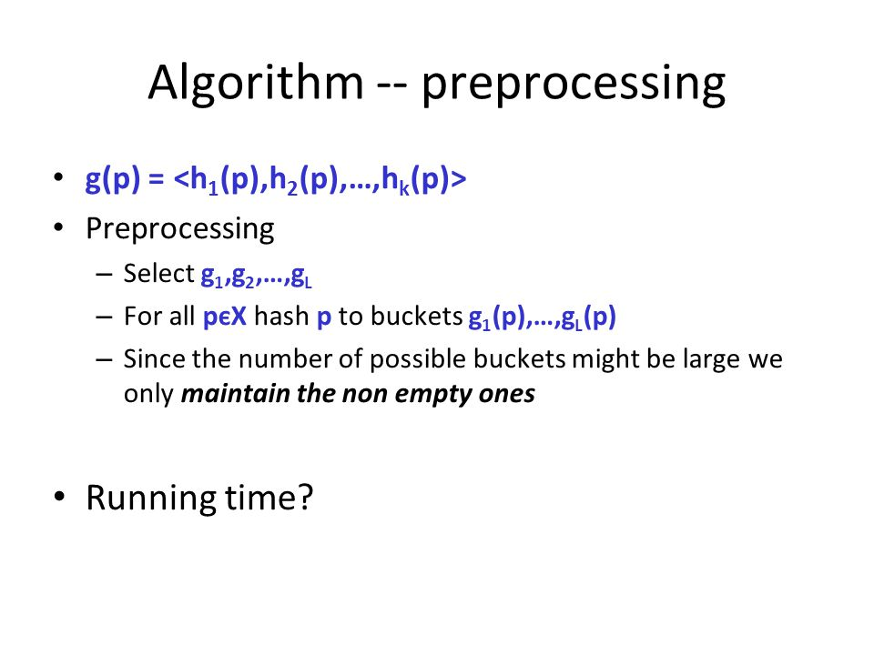 Algorithm -- preprocessing g(p) = Preprocessing – Select g 1,g 2,…,g L – For all pєX hash p to buckets g 1 (p),…,g L (p) – Since the number of possibl