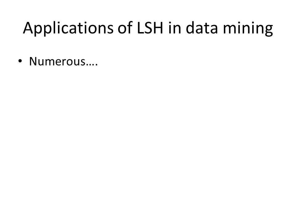Applications of LSH in data mining Numerous….