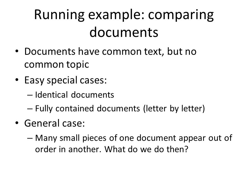 Running example: comparing documents Documents have common text, but no common topic Easy special cases: – Identical documents – Fully contained docum