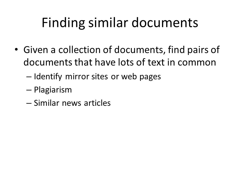 Finding similar documents Given a collection of documents, find pairs of documents that have lots of text in common – Identify mirror sites or web pag