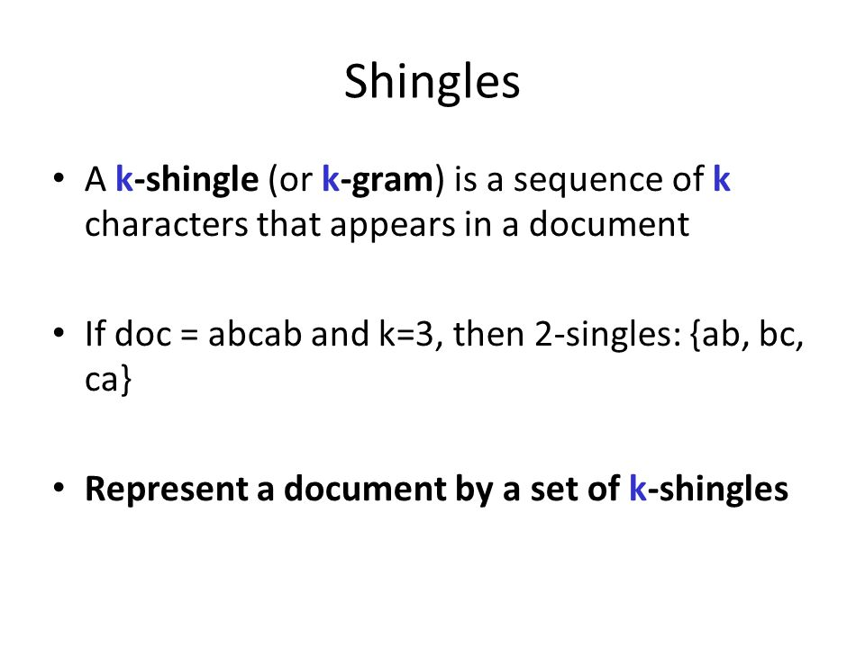 Shingles A k-shingle (or k-gram) is a sequence of k characters that appears in a document If doc = abcab and k=3, then 2-singles: {ab, bc, ca} Represe