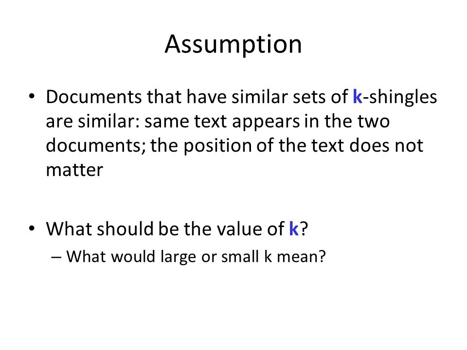 Assumption Documents that have similar sets of k-shingles are similar: same text appears in the two documents; the position of the text does not matte