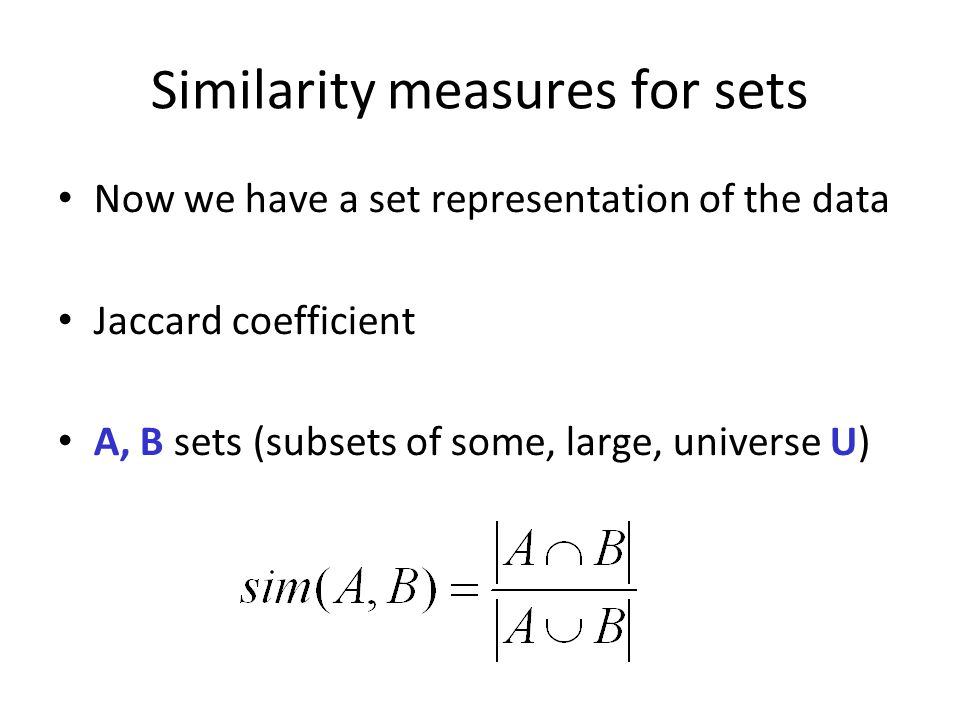 Similarity measures for sets Now we have a set representation of the data Jaccard coefficient A, B sets (subsets of some, large, universe U)