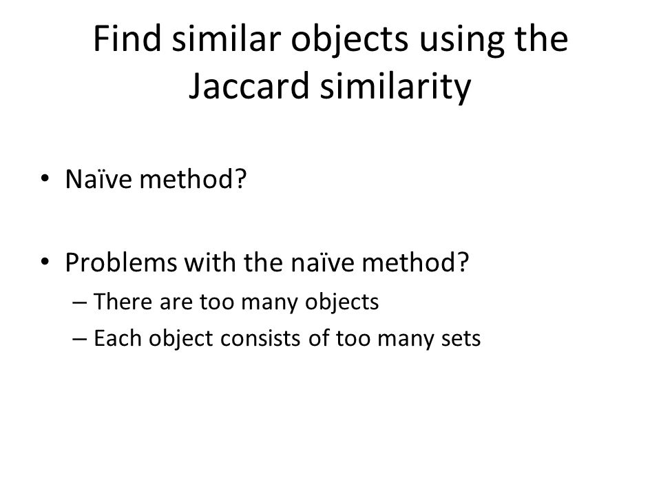 Find similar objects using the Jaccard similarity Naïve method? Problems with the naïve method? – There are too many objects – Each object consists of