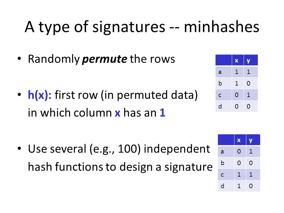 A type of signatures -- minhashes Randomly permute the rows h(x): first row (in permuted data) in which column x has an 1 Use several (e.g., 100) inde