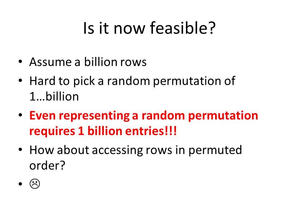 Is it now feasible? Assume a billion rows Hard to pick a random permutation of 1…billion Even representing a random permutation requires 1 billion ent