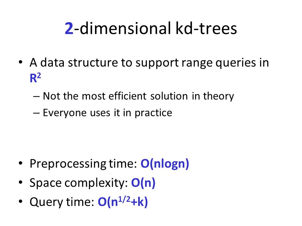 2-dimensional kd-trees A data structure to support range queries in R 2 – Not the most efficient solution in theory – Everyone uses it in practice Pre