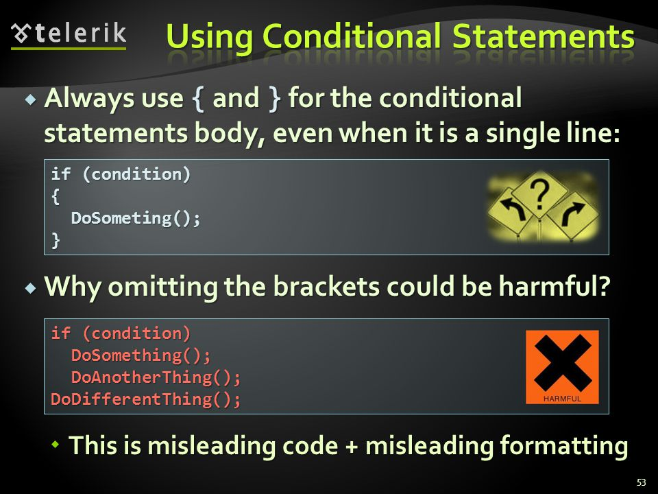 Always use { and } for the conditional statements body, even when it is a single line: Always use { and } for the conditional statements body, even wh