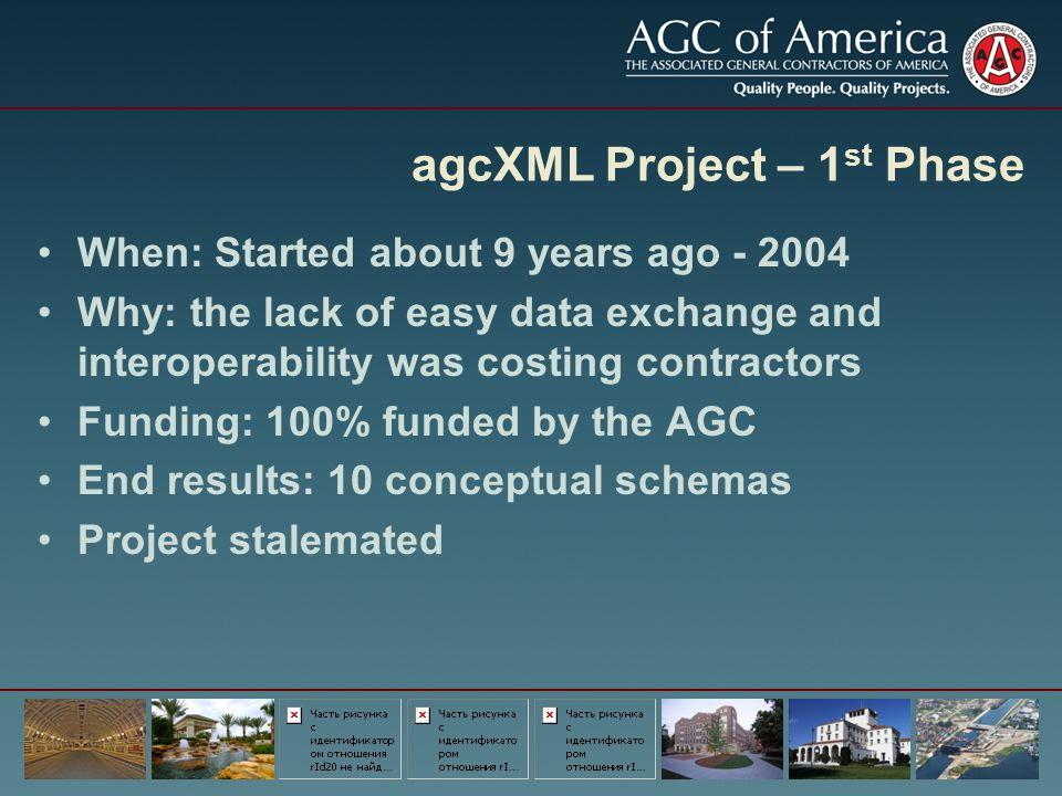 agcXML Project – 1 st Phase When: Started about 9 years ago - 2004 Why: the lack of easy data exchange and interoperability was costing contractors Fu