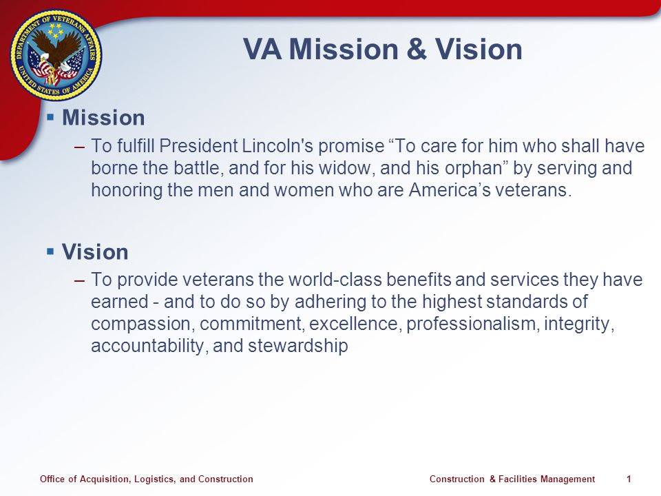 Office of Acquisition, Logistics, and Construction Construction & Facilities Management 1 VA Mission & Vision Mission –To fulfill President Lincoln's
