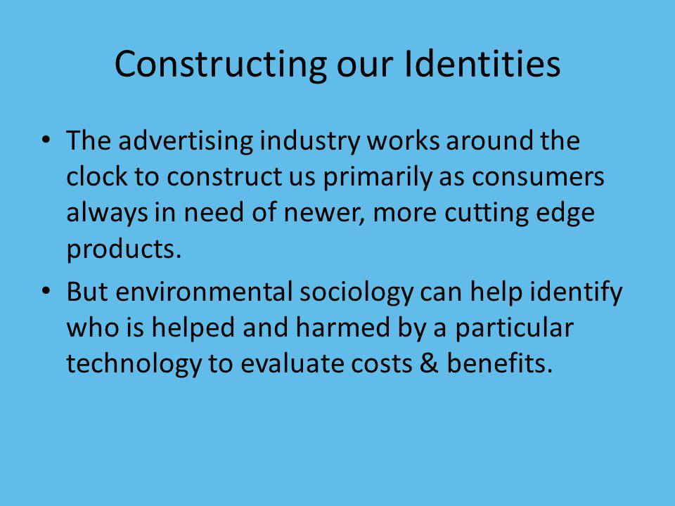 Constructing our Identities The advertising industry works around the clock to construct us primarily as consumers always in need of newer, more cutting edge products.