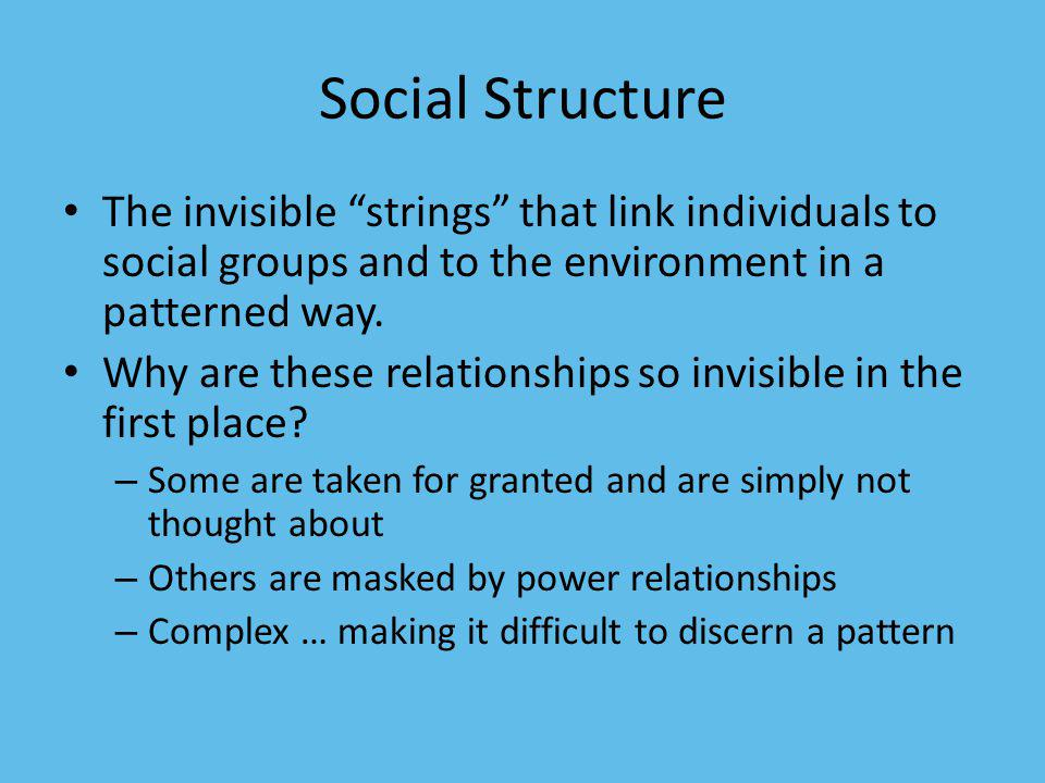 Social Structure The invisible strings that link individuals to social groups and to the environment in a patterned way. Why are these relationships s