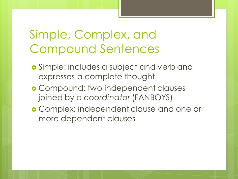 Simple, Complex, and Compound Sentences Simple: includes a subject and verb and expresses a complete thought Compound: two independent clauses joined by a coordinator (FANBOYS) Complex: independent clause and one or more dependent clauses