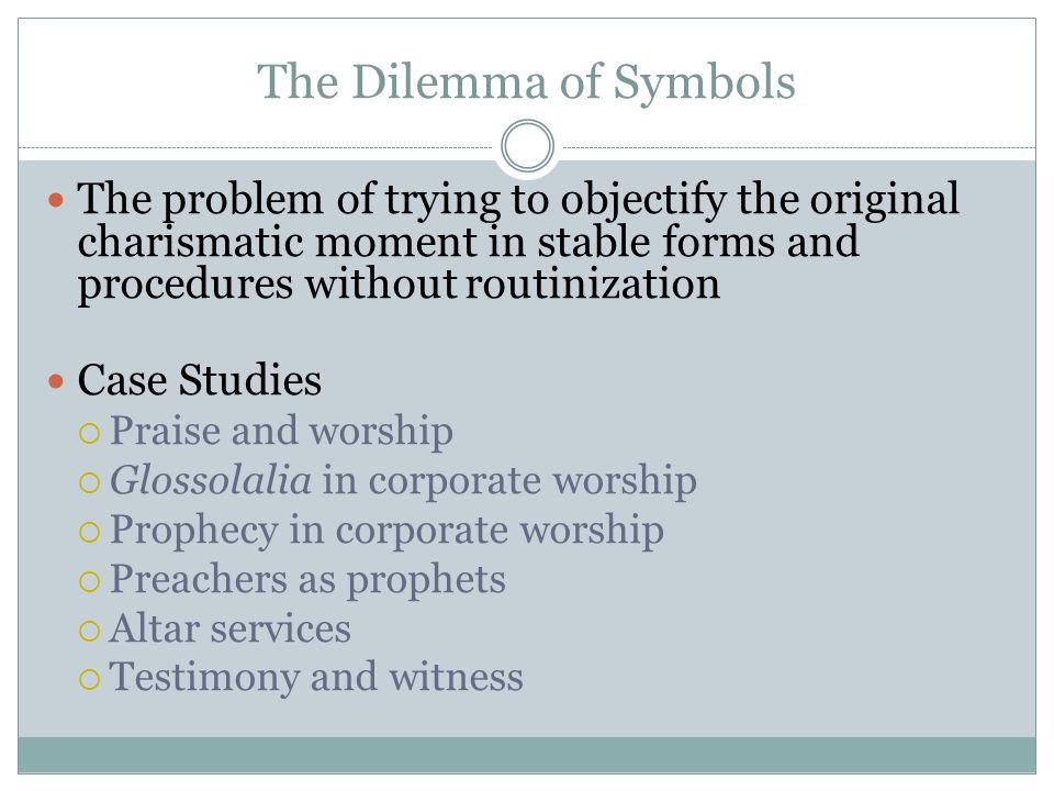 The Dilemma of Symbols The problem of trying to objectify the original charismatic moment in stable forms and procedures without routinization Case St