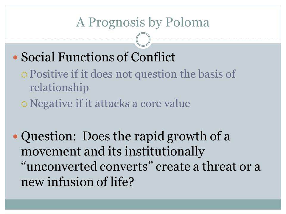 A Prognosis by Poloma Social Functions of Conflict Positive if it does not question the basis of relationship Negative if it attacks a core value Ques