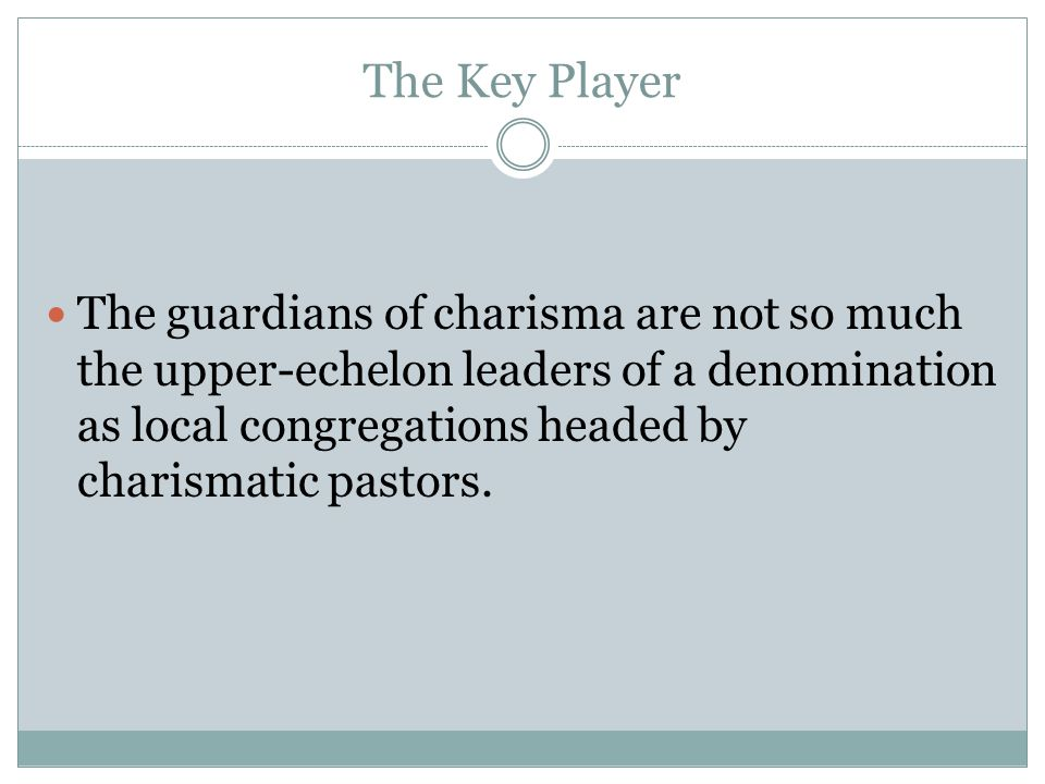 The Key Player The guardians of charisma are not so much the upper-echelon leaders of a denomination as local congregations headed by charismatic past