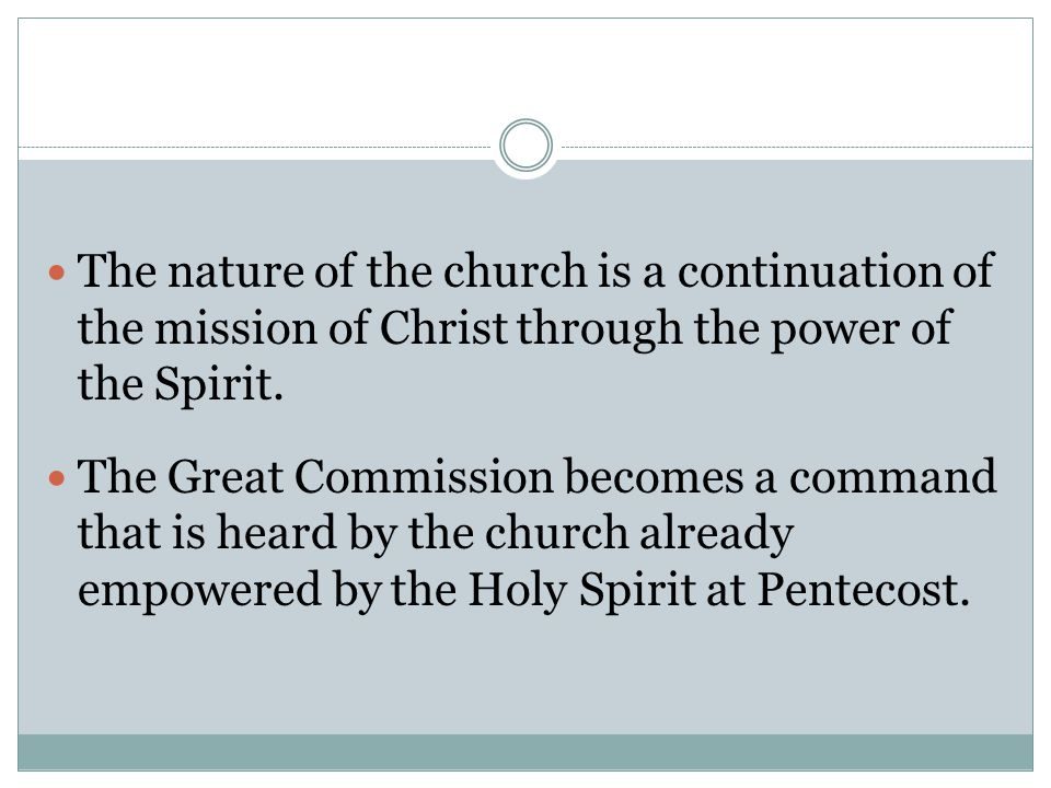 The nature of the church is a continuation of the mission of Christ through the power of the Spirit. The Great Commission becomes a command that is he
