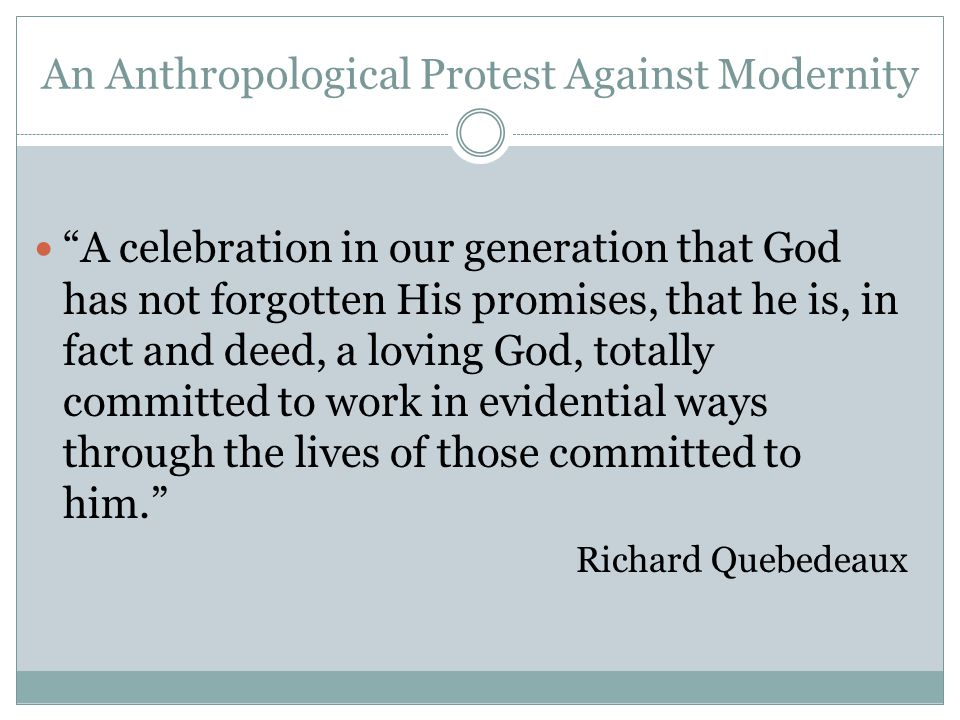 An Anthropological Protest Against Modernity A celebration in our generation that God has not forgotten His promises, that he is, in fact and deed, a