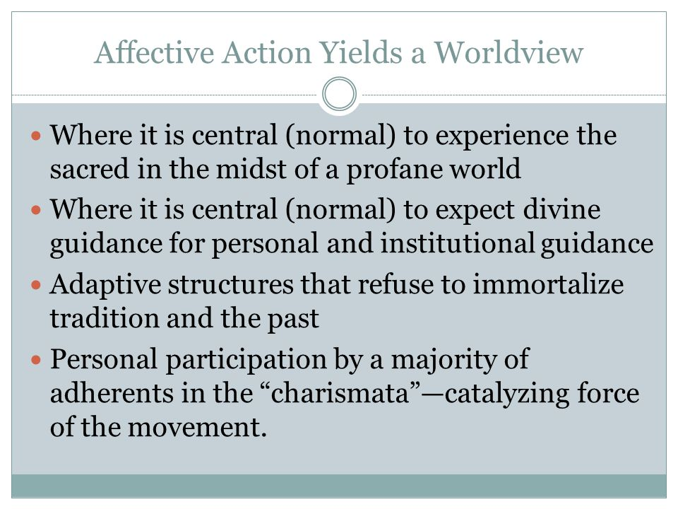 Affective Action Yields a Worldview Where it is central (normal) to experience the sacred in the midst of a profane world Where it is central (normal)
